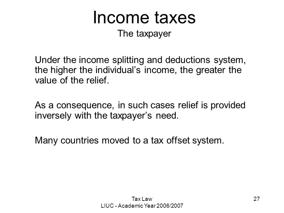 Tax Law LIUC - Academic Year 2006/2007 27 Income taxes The taxpayer Under the income splitting and deductions system, the higher the individual's inco