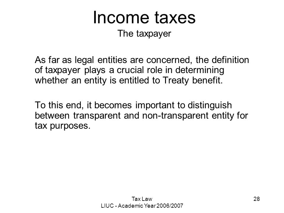 Tax Law LIUC - Academic Year 2006/2007 28 Income taxes The taxpayer As far as legal entities are concerned, the definition of taxpayer plays a crucial