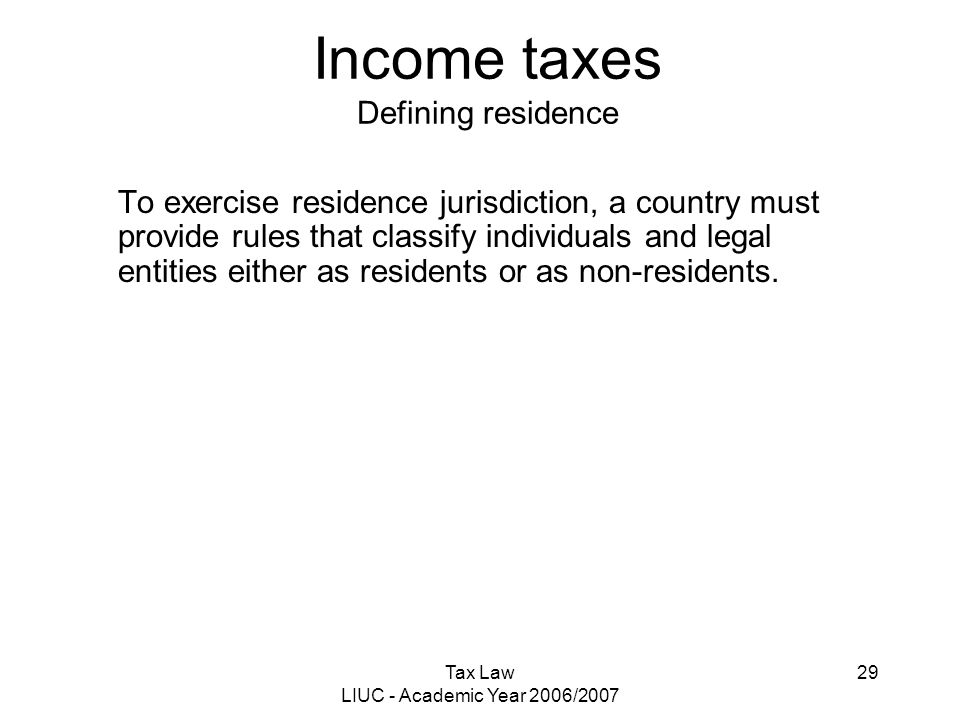 Tax Law LIUC - Academic Year 2006/2007 29 Income taxes Defining residence To exercise residence jurisdiction, a country must provide rules that classi