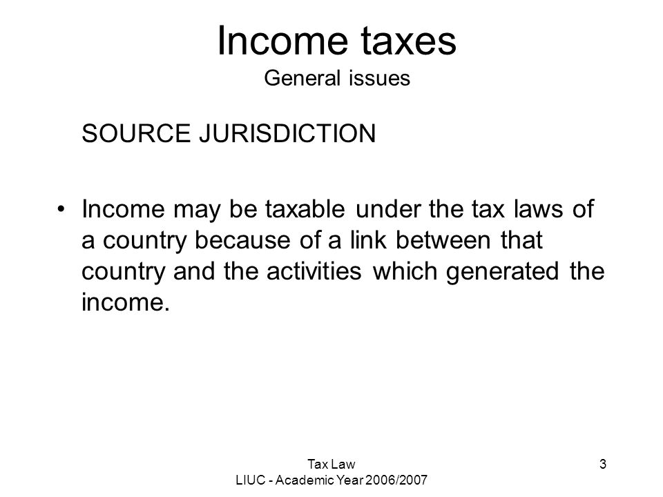 Tax Law LIUC - Academic Year 2006/2007 3 Income taxes General issues SOURCE JURISDICTION Income may be taxable under the tax laws of a country because