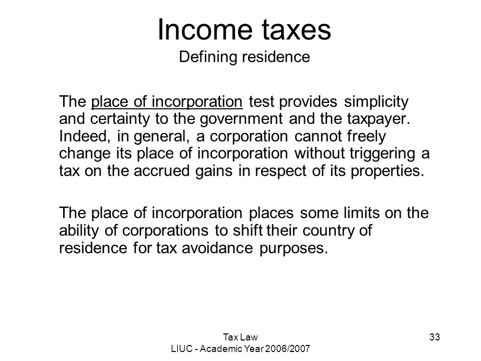 Tax Law LIUC - Academic Year 2006/2007 33 Income taxes Defining residence The place of incorporation test provides simplicity and certainty to the gov