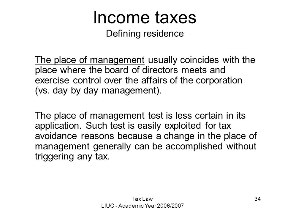 Tax Law LIUC - Academic Year 2006/2007 34 Income taxes Defining residence The place of management usually coincides with the place where the board of