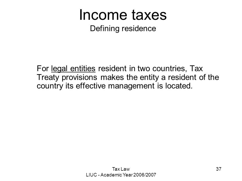Tax Law LIUC - Academic Year 2006/2007 37 Income taxes Defining residence For legal entities resident in two countries, Tax Treaty provisions makes th