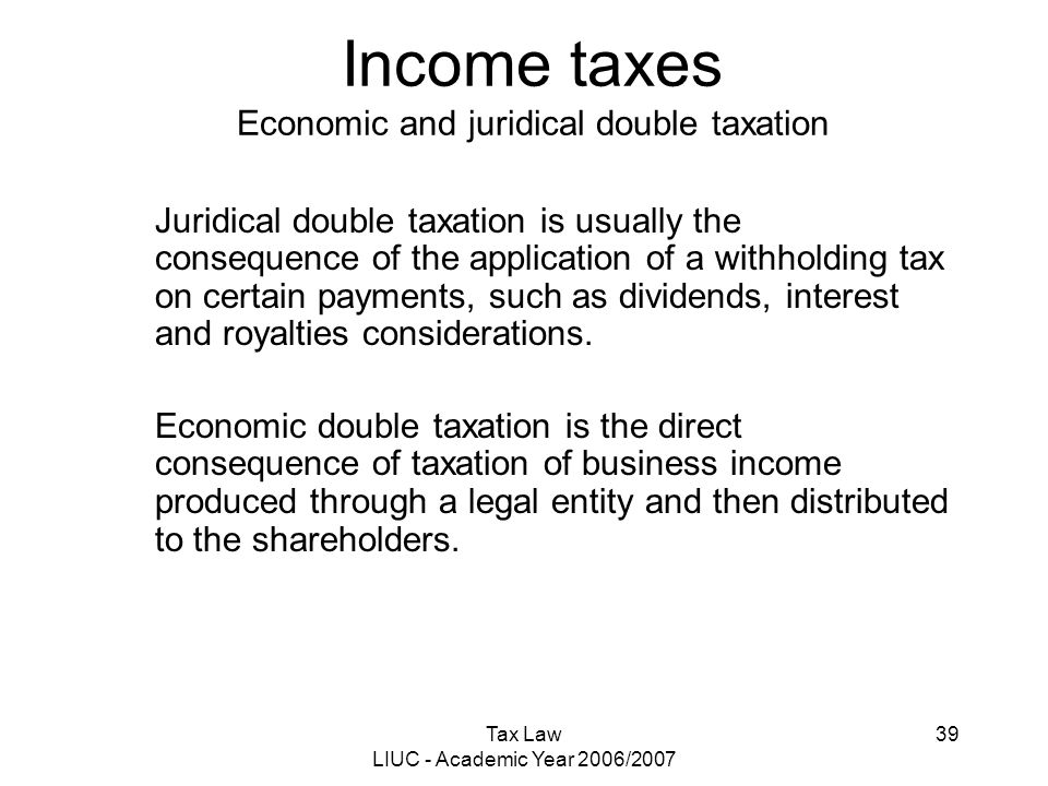 Tax Law LIUC - Academic Year 2006/2007 39 Income taxes Economic and juridical double taxation Juridical double taxation is usually the consequence of