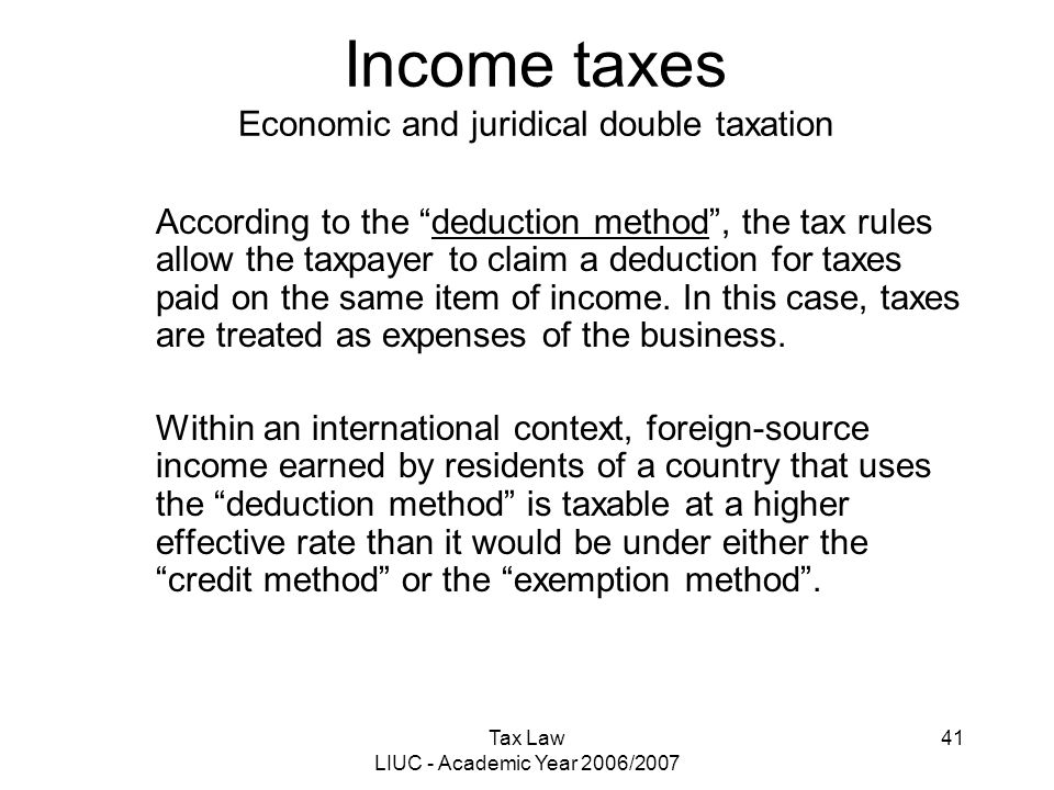 "Tax Law LIUC - Academic Year 2006/2007 41 Income taxes Economic and juridical double taxation According to the ""deduction method"", the tax rules allow"