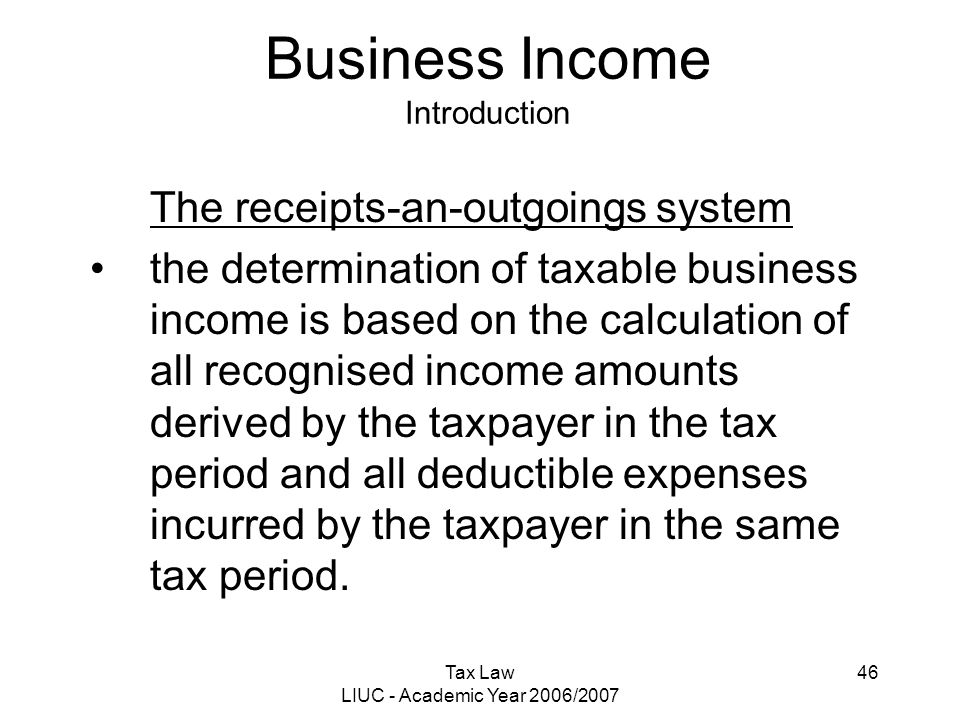 Tax Law LIUC - Academic Year 2006/2007 46 Business Income Introduction The receipts-an-outgoings system the determination of taxable business income i