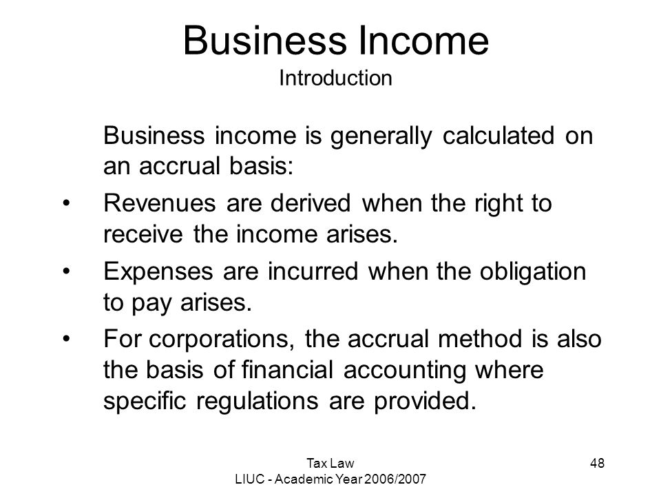Tax Law LIUC - Academic Year 2006/2007 48 Business Income Introduction Business income is generally calculated on an accrual basis: Revenues are deriv