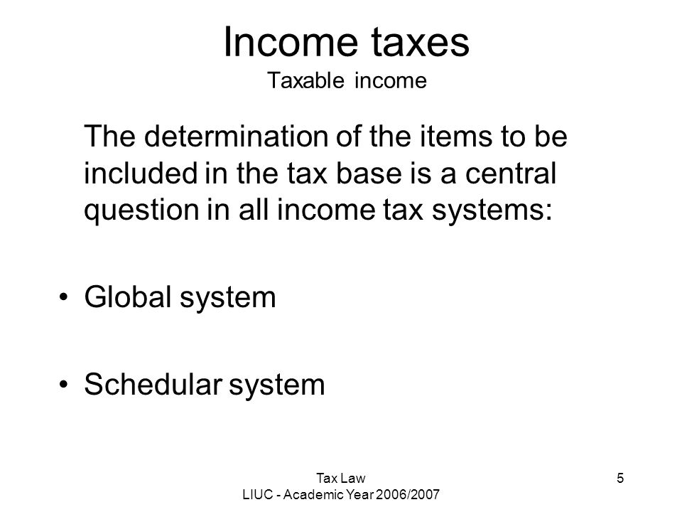 Tax Law LIUC - Academic Year 2006/2007 5 Income taxes Taxable income The determination of the items to be included in the tax base is a central questi
