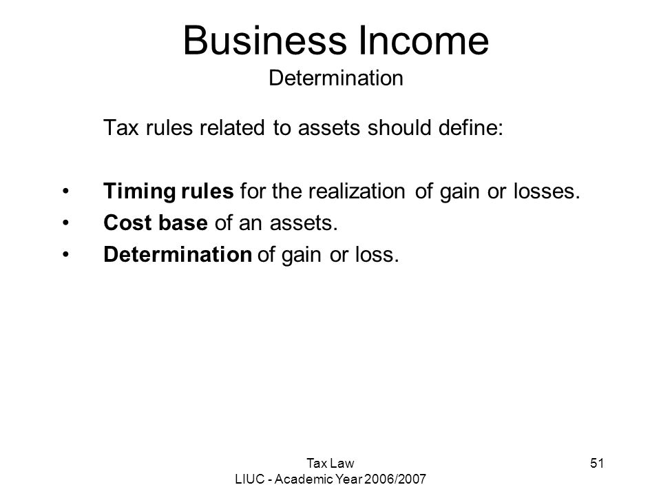 Tax Law LIUC - Academic Year 2006/2007 51 Business Income Determination Tax rules related to assets should define: Timing rules for the realization of