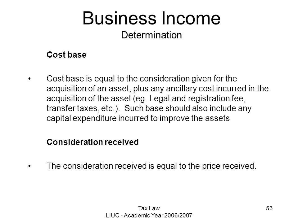 Tax Law LIUC - Academic Year 2006/2007 53 Business Income Determination Cost base Cost base is equal to the consideration given for the acquisition of