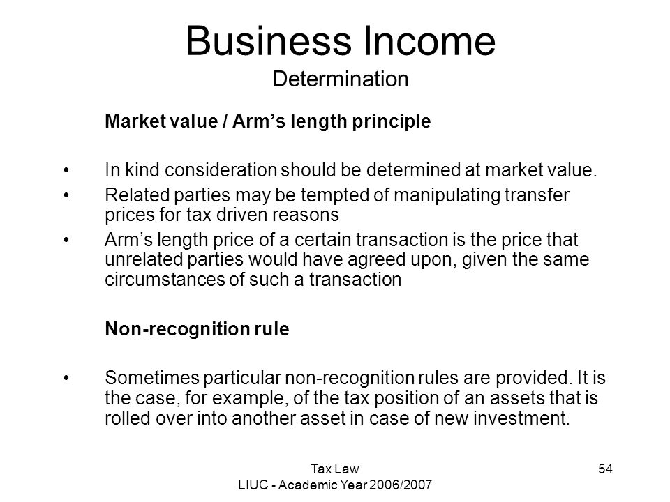 Tax Law LIUC - Academic Year 2006/2007 54 Business Income Determination Market value / Arm's length principle In kind consideration should be determin