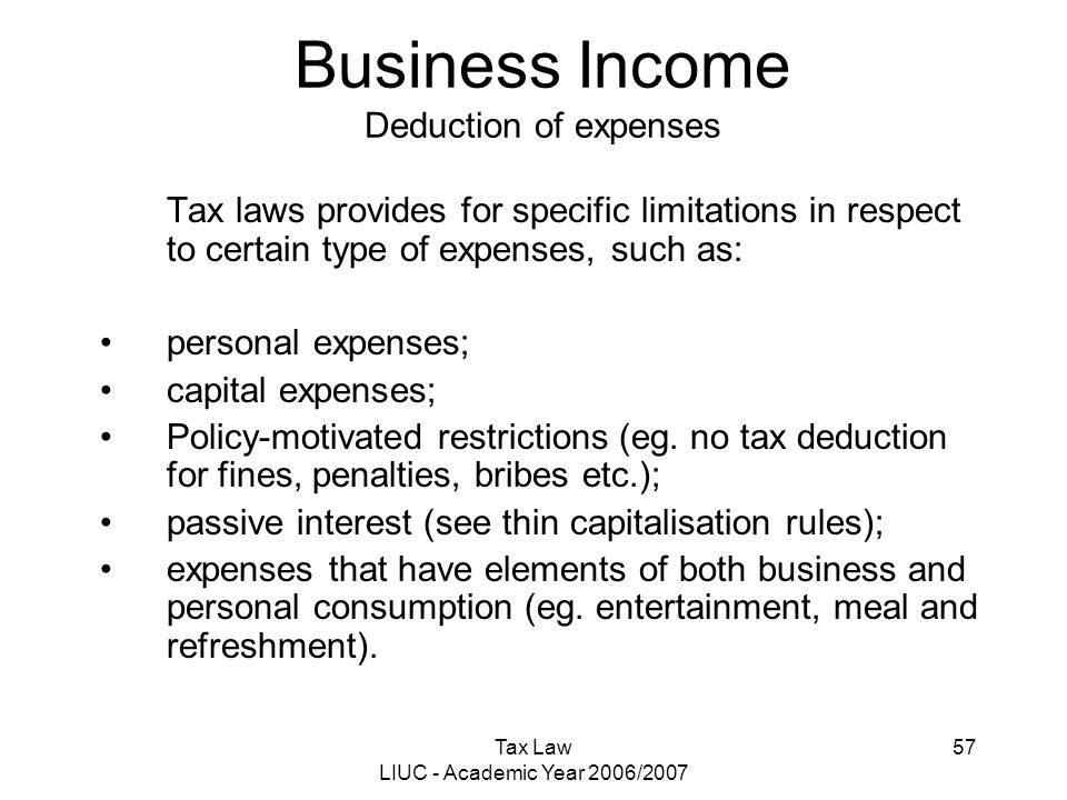 Tax Law LIUC - Academic Year 2006/2007 57 Business Income Deduction of expenses Tax laws provides for specific limitations in respect to certain type