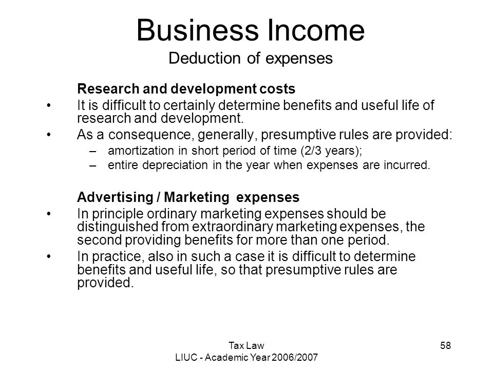 Tax Law LIUC - Academic Year 2006/2007 58 Business Income Deduction of expenses Research and development costs It is difficult to certainly determine
