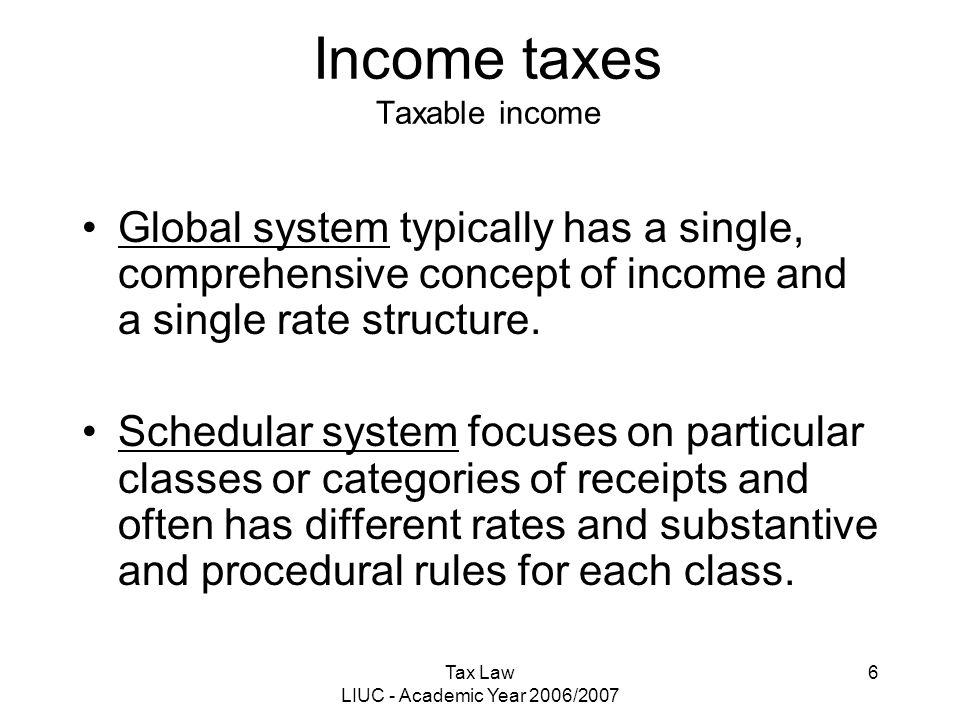 Tax Law LIUC - Academic Year 2006/2007 6 Income taxes Taxable income Global system typically has a single, comprehensive concept of income and a singl