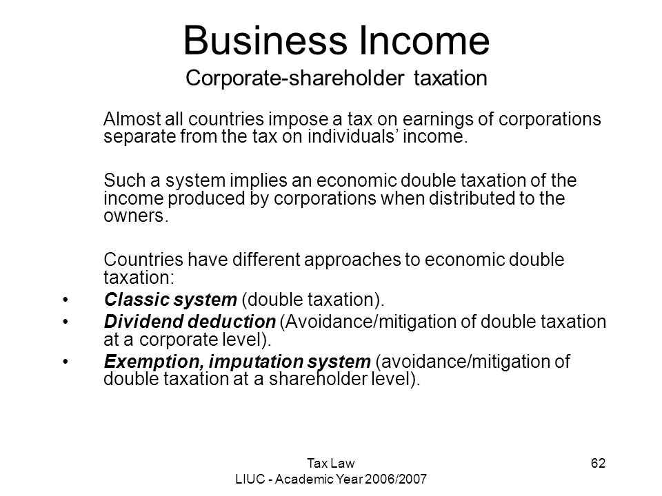 Tax Law LIUC - Academic Year 2006/2007 62 Business Income Corporate-shareholder taxation Almost all countries impose a tax on earnings of corporations