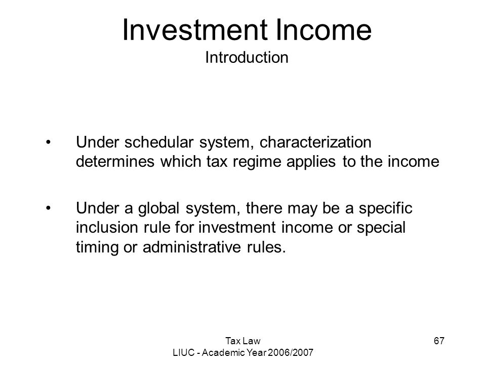 Tax Law LIUC - Academic Year 2006/2007 67 Investment Income Introduction Under schedular system, characterization determines which tax regime applies