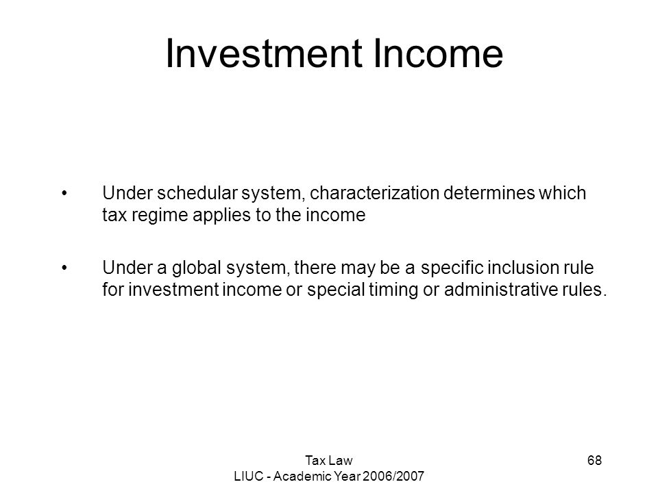 Tax Law LIUC - Academic Year 2006/2007 68 Investment Income Under schedular system, characterization determines which tax regime applies to the income