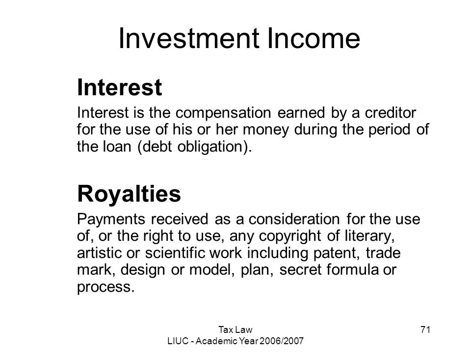 Tax Law LIUC - Academic Year 2006/2007 71 Investment Income Interest Interest is the compensation earned by a creditor for the use of his or her money