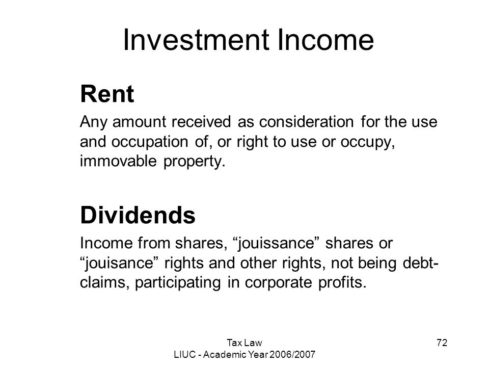Tax Law LIUC - Academic Year 2006/2007 72 Investment Income Rent Any amount received as consideration for the use and occupation of, or right to use o