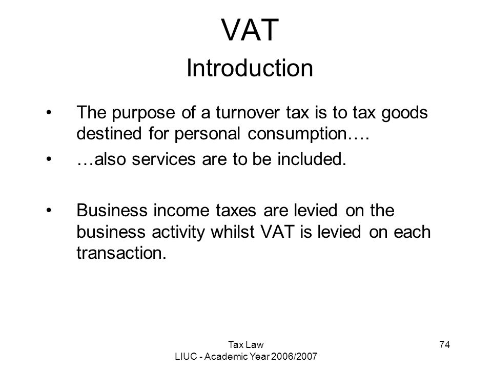 Tax Law LIUC - Academic Year 2006/2007 74 VAT Introduction The purpose of a turnover tax is to tax goods destined for personal consumption…. …also ser