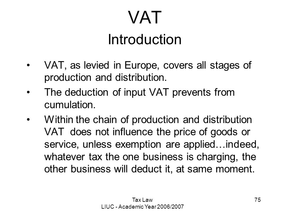 Tax Law LIUC - Academic Year 2006/2007 75 VAT Introduction VAT, as levied in Europe, covers all stages of production and distribution. The deduction o