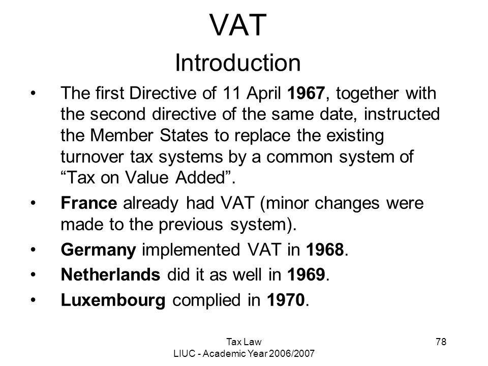 Tax Law LIUC - Academic Year 2006/2007 78 VAT Introduction The first Directive of 11 April 1967, together with the second directive of the same date,