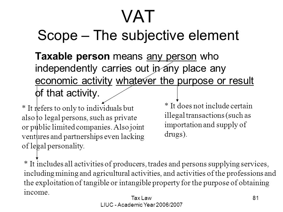 Tax Law LIUC - Academic Year 2006/2007 81 VAT Scope – The subjective element Taxable person means any person who independently carries out in any plac