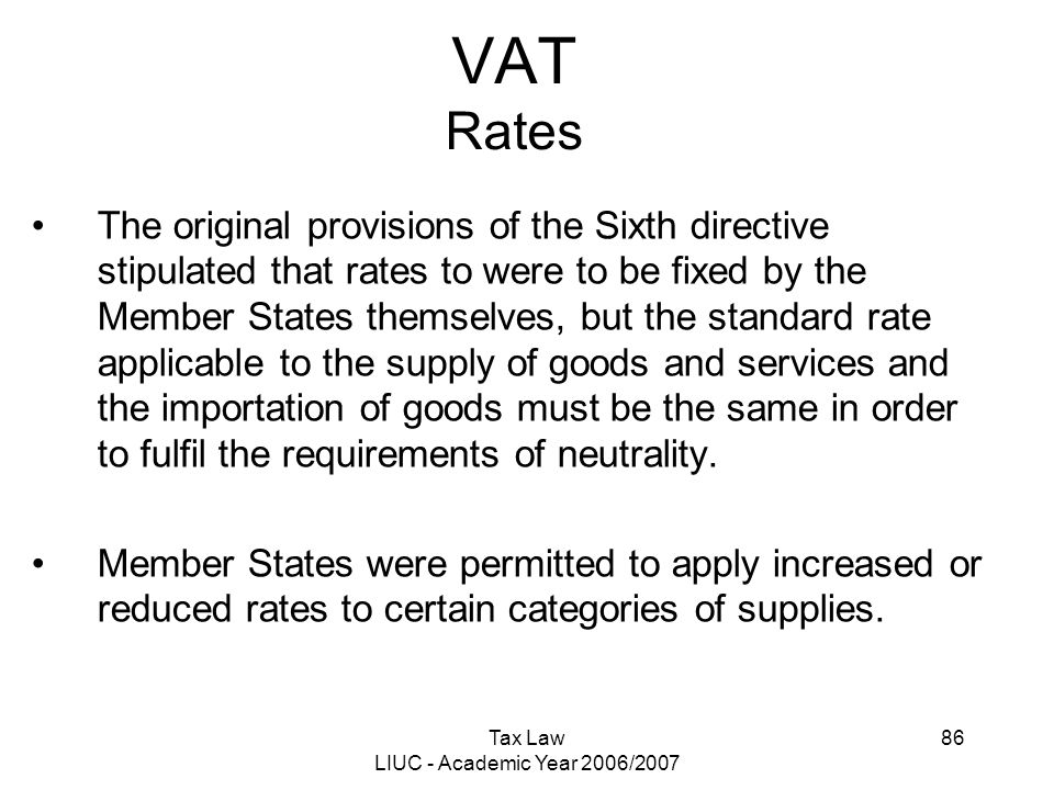 Tax Law LIUC - Academic Year 2006/2007 86 VAT Rates The original provisions of the Sixth directive stipulated that rates to were to be fixed by the Me
