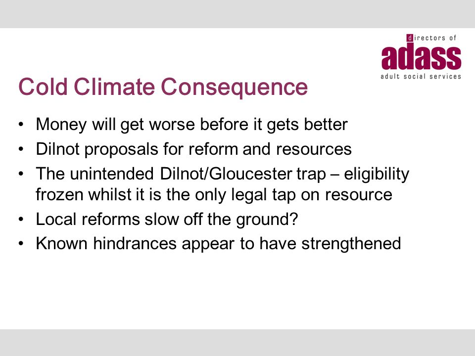 Cold Climate Consequence Money will get worse before it gets better Dilnot proposals for reform and resources The unintended Dilnot/Gloucester trap –