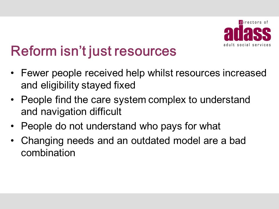 Reform isn't just resources Fewer people received help whilst resources increased and eligibility stayed fixed People find the care system complex to