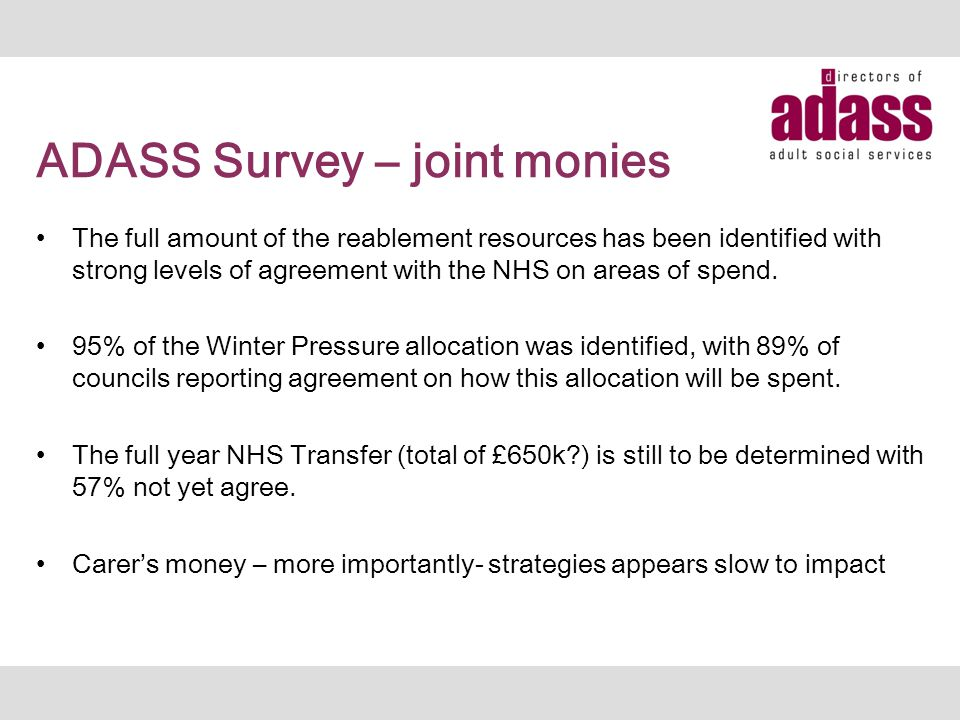 ADASS Survey – joint monies The full amount of the reablement resources has been identified with strong levels of agreement with the NHS on areas of s