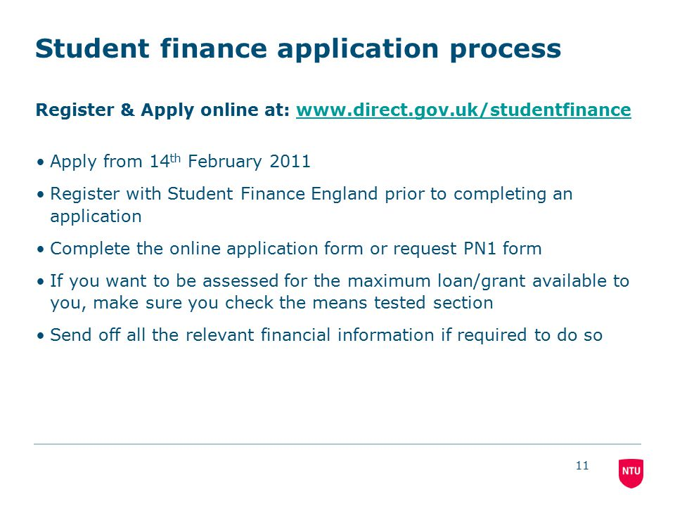 11 Student finance application process Register & Apply online at: www.direct.gov.uk/studentfinancewww.direct.gov.uk/studentfinance Apply from 14 th February 2011 Register with Student Finance England prior to completing an application Complete the online application form or request PN1 form If you want to be assessed for the maximum loan/grant available to you, make sure you check the means tested section Send off all the relevant financial information if required to do so