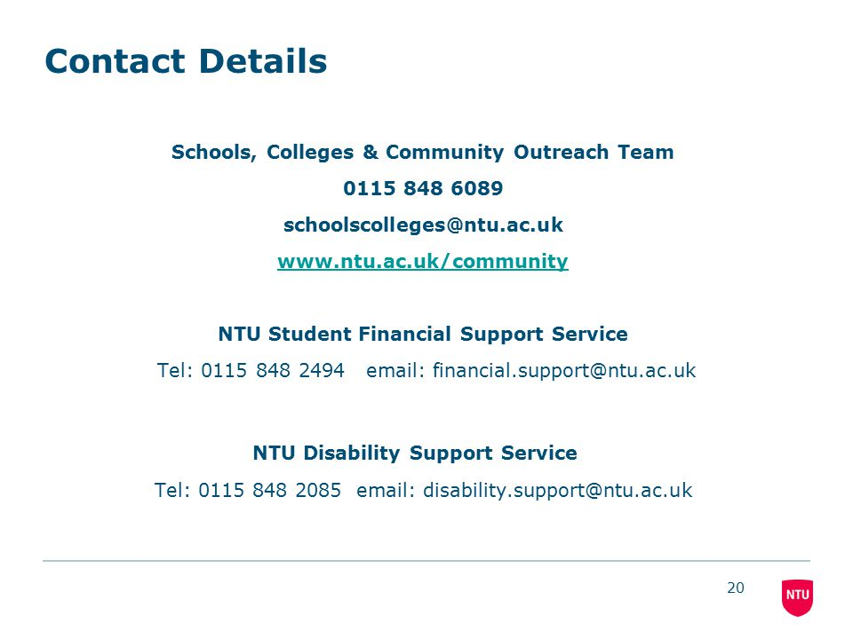 20 Contact Details Schools, Colleges & Community Outreach Team 0115 848 6089 schoolscolleges@ntu.ac.uk www.ntu.ac.uk/community NTU Student Financial Support Service Tel: 0115 848 2494 email: financial.support@ntu.ac.uk NTU Disability Support Service Tel: 0115 848 2085 email: disability.support@ntu.ac.uk
