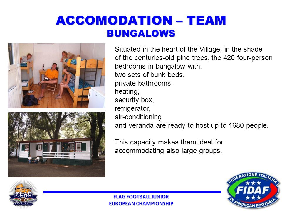 FLAG FOOTBALL JUNIOR EUROPEAN CHAMPIONSHIP ACCOMODATION – TEAM BUNGALOWS Situated in the heart of the Village, in the shade of the centuries-old pine trees, the 420 four-person bedrooms in bungalow with: two sets of bunk beds, private bathrooms, heating, security box, refrigerator, air-conditioning and veranda are ready to host up to 1680 people.