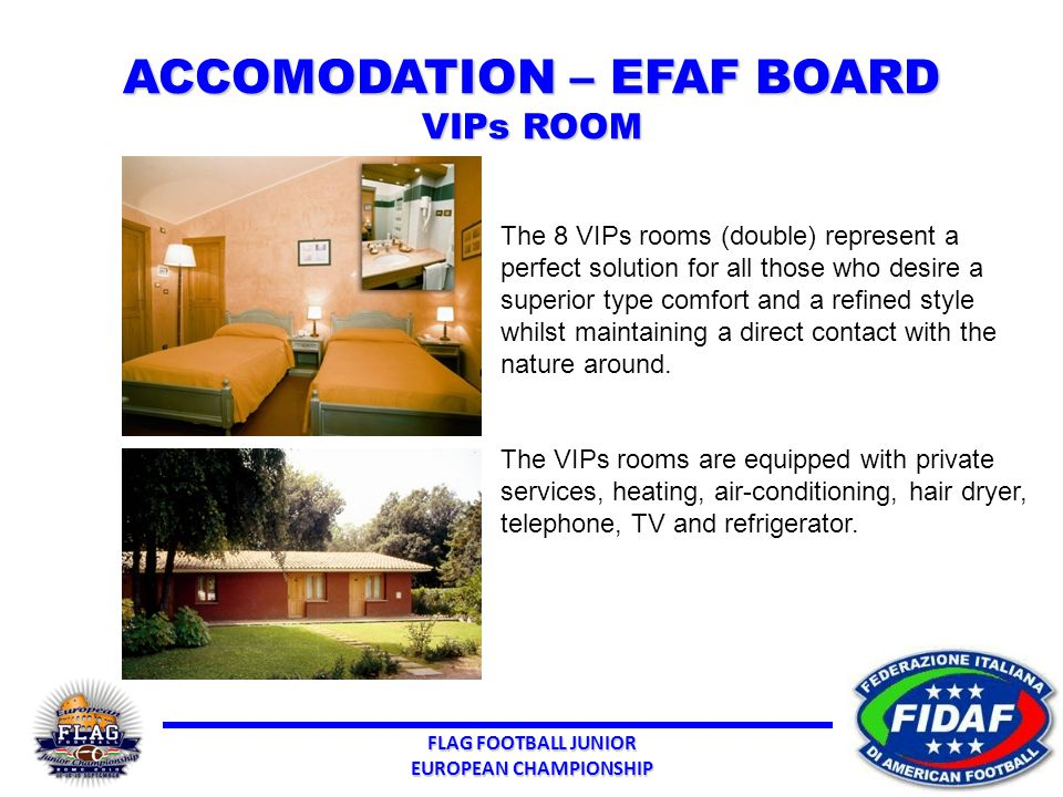 FLAG FOOTBALL JUNIOR EUROPEAN CHAMPIONSHIP ACCOMODATION – EFAF BOARD VIPs ROOM The 8 VIPs rooms (double) represent a perfect solution for all those who desire a superior type comfort and a refined style whilst maintaining a direct contact with the nature around.