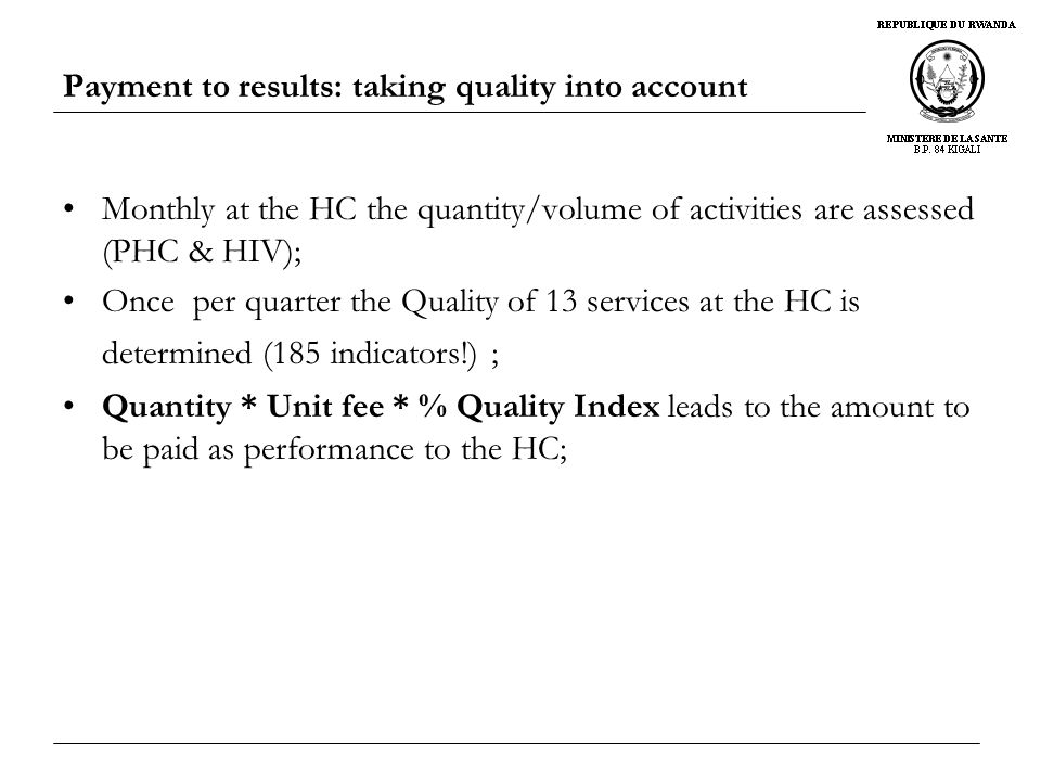 Payment to results: taking quality into account Monthly at the HC the quantity/volume of activities are assessed (PHC & HIV); Once per quarter the Quality of 13 services at the HC is determined (185 indicators!) ; Quantity * Unit fee * % Quality Index leads to the amount to be paid as performance to the HC;