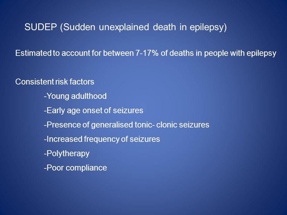SUDEP (Sudden unexplained death in epilepsy) Estimated to account for between 7-17% of deaths in people with epilepsy Consistent risk factors -Young adulthood -Early age onset of seizures -Presence of generalised tonic- clonic seizures -Increased frequency of seizures -Polytherapy -Poor compliance