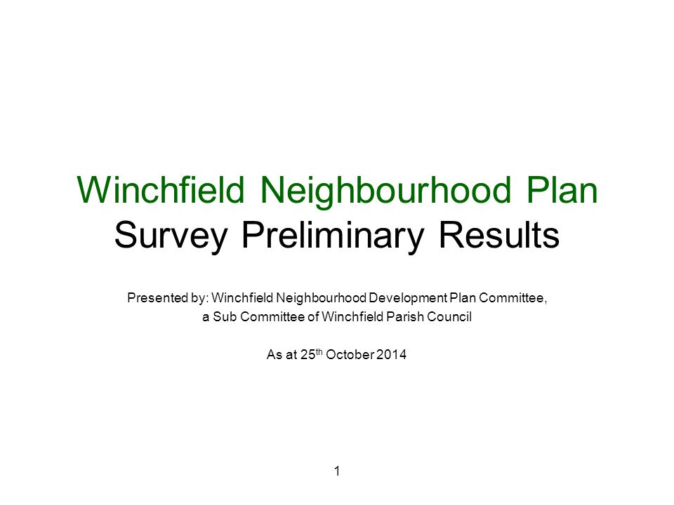 1 Winchfield Neighbourhood Plan Survey Preliminary Results Presented by: Winchfield Neighbourhood Development Plan Committee, a Sub Committee of Winchfield Parish Council As at 25 th October 2014