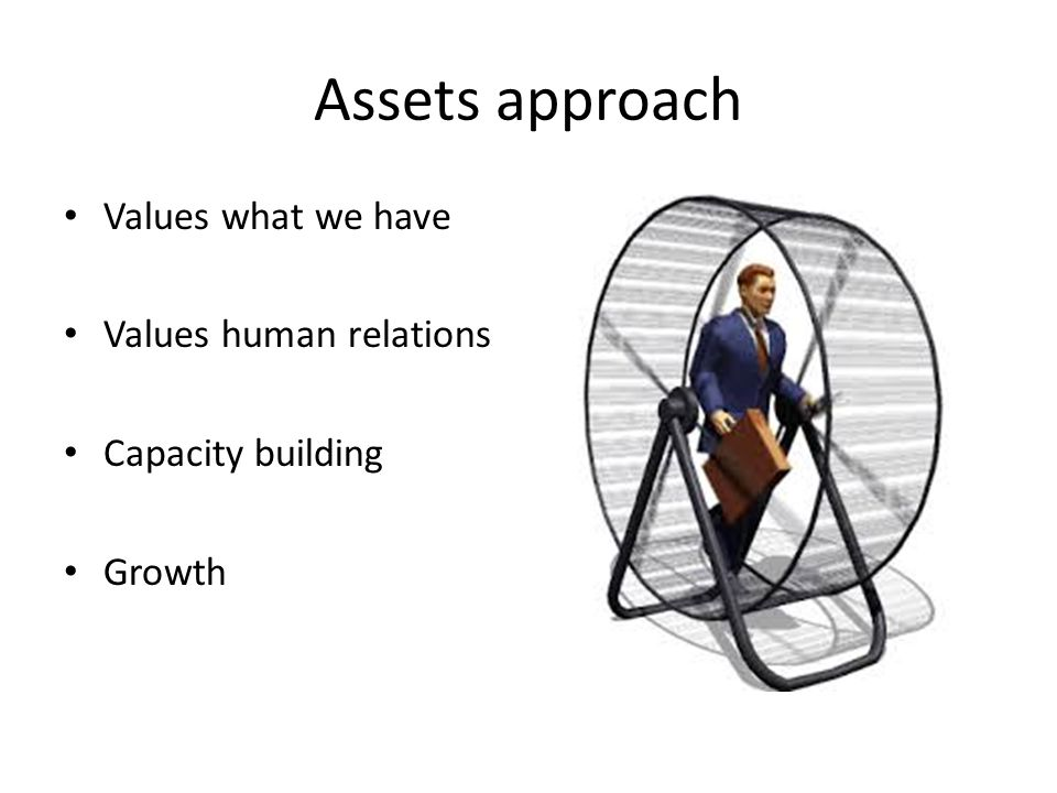 Assets approach Values what we have Values human relations Capacity building Growth