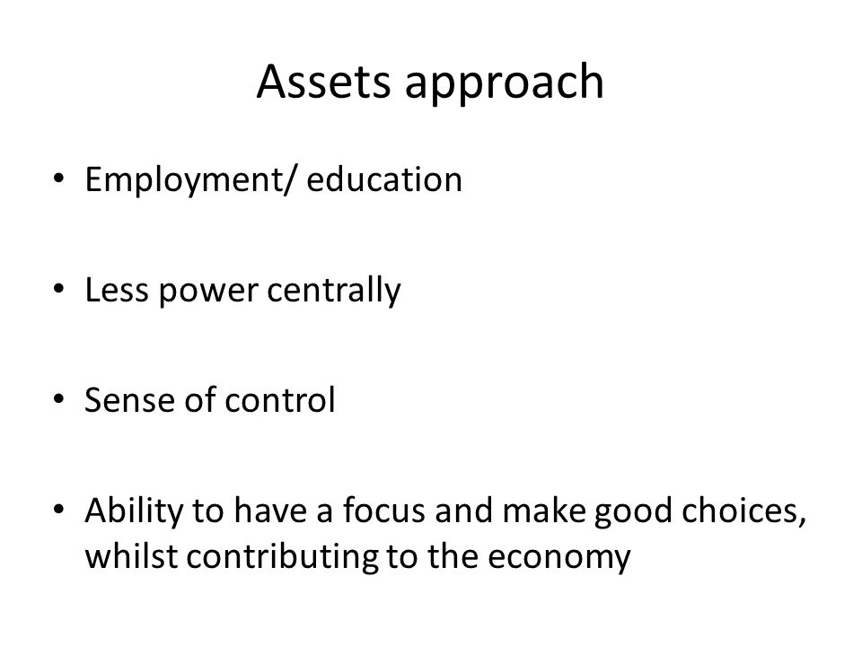 Assets approach Employment/ education Less power centrally Sense of control Ability to have a focus and make good choices, whilst contributing to the economy
