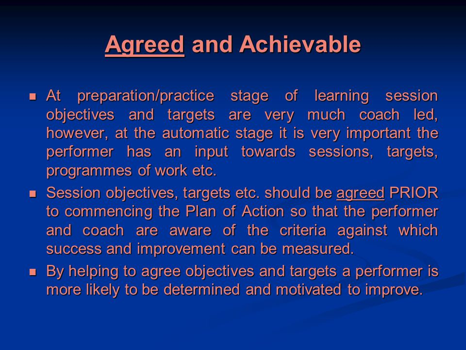 Agreed and Achievable At preparation/practice stage of learning session objectives and targets are very much coach led, however, at the automatic stage it is very important the performer has an input towards sessions, targets, programmes of work etc.
