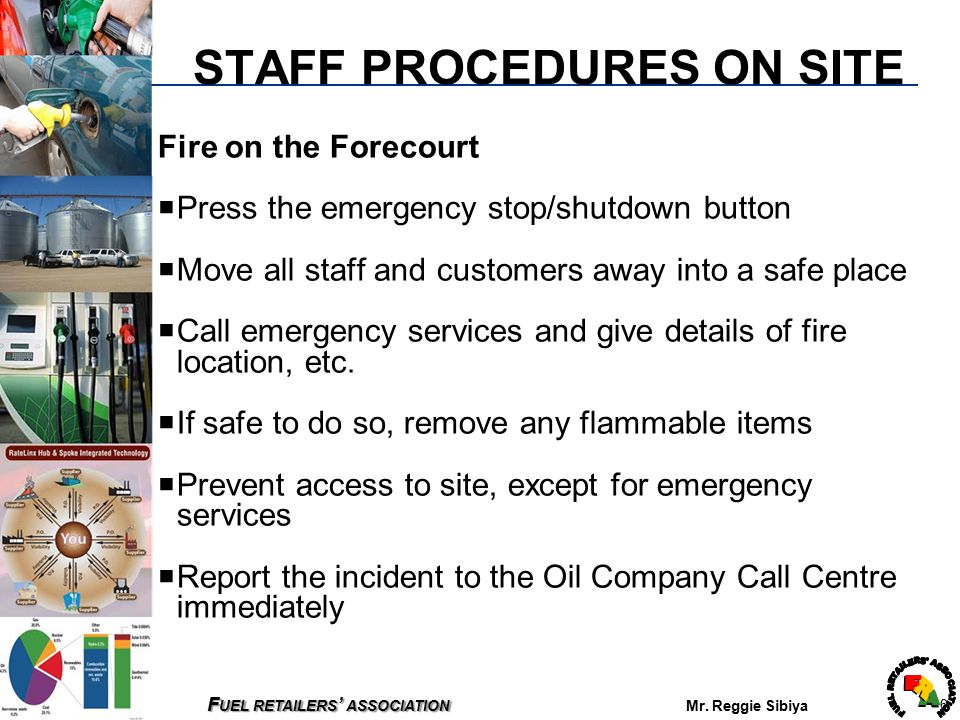 F UEL RETAILERS ' ASSOCIATION F UEL RETAILERS ' ASSOCIATION Mr. Reggie Sibiya 6 STAFF PROCEDURES ON SITE Fire on the Forecourt  Press the emergency s