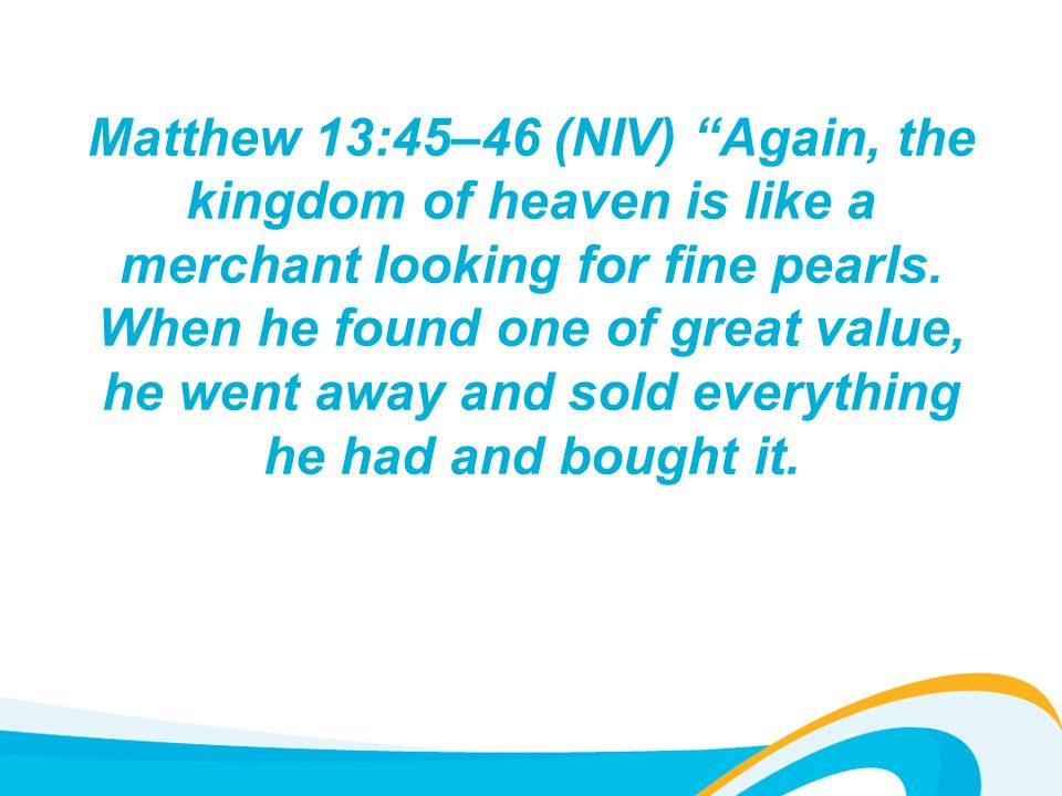Matthew 13:45–46 (NIV) Again, the kingdom of heaven is like a merchant looking for fine pearls.