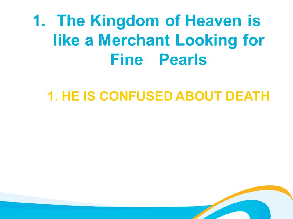 1.The Kingdom of Heaven is like a Merchant Looking for Fine Pearls 1. HE IS CONFUSED ABOUT DEATH