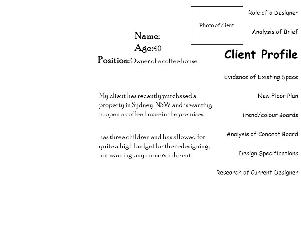Role of a Designer Analysis of Brief Client Profile Evidence of Existing Space New Floor Plan Trend/colour Boards Analysis of Concept Board Design Specifications Research of Current Designer Name: Age: 40 Position: Owner of a coffee house My client has recently purchased a property in Sydney, NSW and is wanting to open a coffee house in the premises.