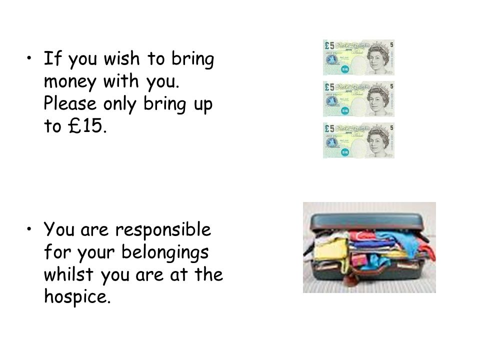 If you wish to bring money with you. Please only bring up to £15.
