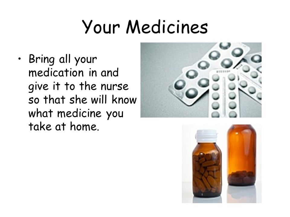 Your Medicines Bring all your medication in and give it to the nurse so that she will know what medicine you take at home.