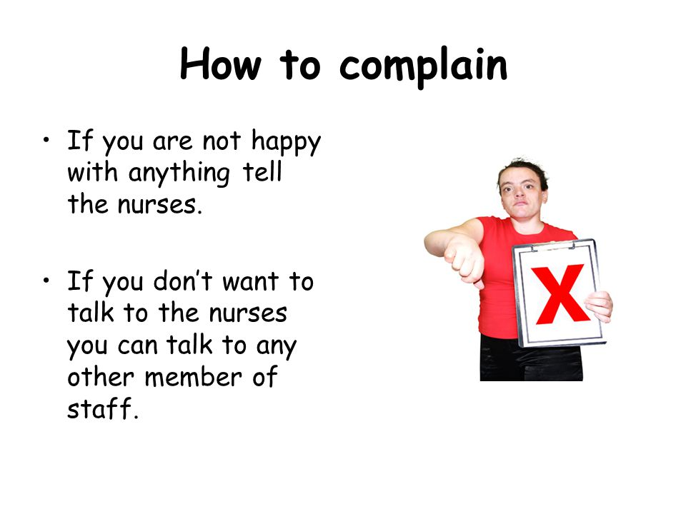 How to complain If you are not happy with anything tell the nurses. If you don't want to talk to the nurses you can talk to any other member of staff.