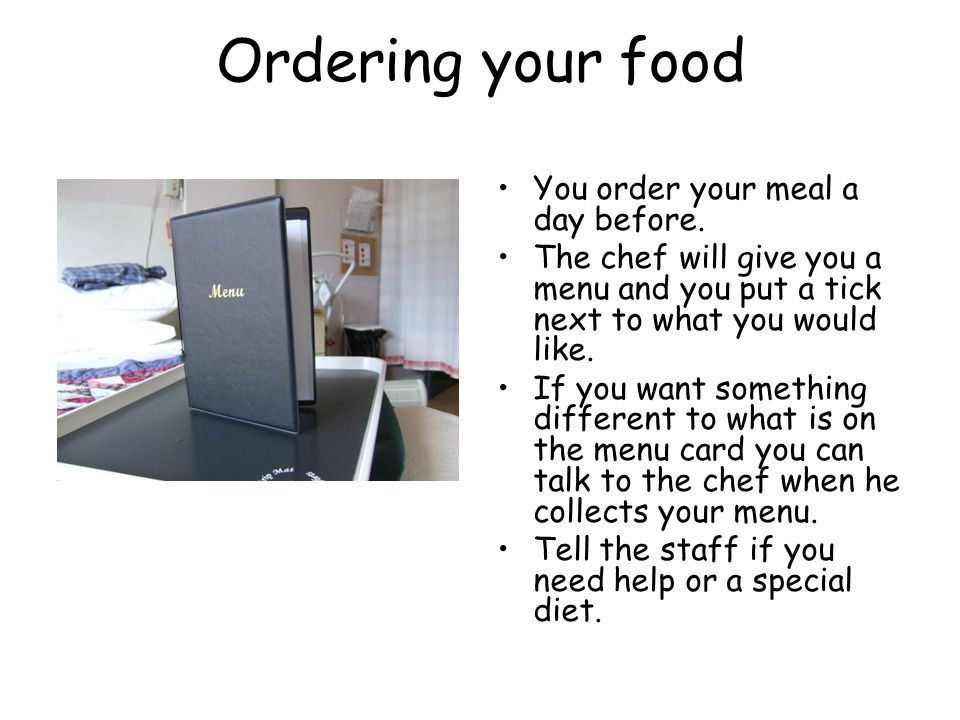 Ordering your food You order your meal a day before. The chef will give you a menu and you put a tick next to what you would like. If you want somethi