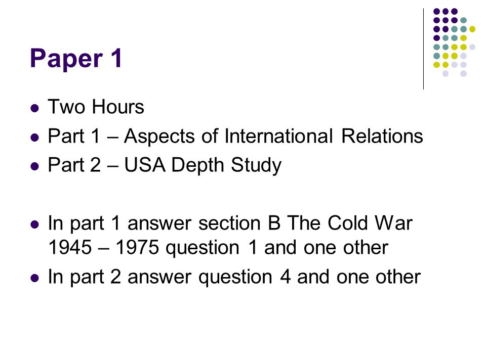 Paper 1 Two Hours Part 1 – Aspects of International Relations Part 2 – USA Depth Study In part 1 answer section B The Cold War 1945 – 1975 question 1 and one other In part 2 answer question 4 and one other